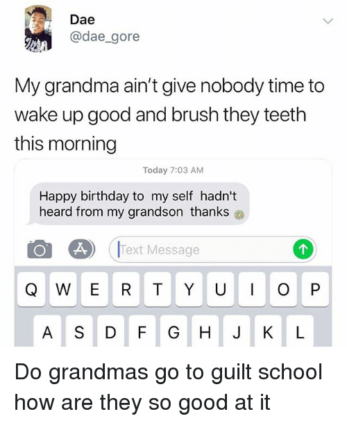 Birthday, Grandma, and Memes: Dae  @dae_gore  My grandma ain't give nobody time to  wake up good and brush they teeth  this morning  Today 7:03 AM  Happy birthday to my self hadn't  heard from my grandson thanks  (IText Message  A S DF GH J KL Do grandmas go to guilt school how are they so good at it