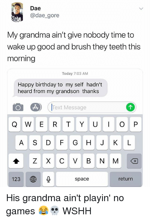 Birthday, Grandma, and Memes: Dae  @dae_gore  My grandma ain't give nobody time to  wake up good and brush they teeth this  morning  Today 7:03 AM  Happy birthday to my self hadn't  heard from my grandson thanks  Text Message  Q W E R T Y U O P  A S DF G H J KL  1230  space  return His grandma ain't playin' no games 😂💀 WSHH
