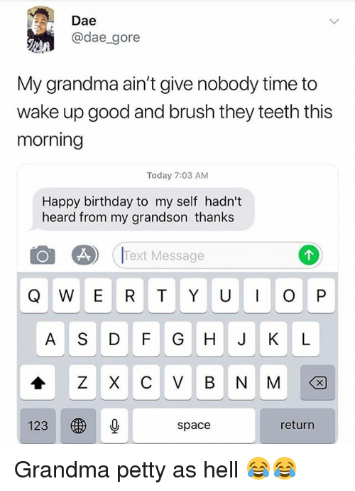 Birthday, Funny, and Grandma: Dae  @dae_gore  My grandma ain't give nobody time to  wake up good and brush they teeth this  morning  Today 7:03 AM  Happy birthday to my self hadn't  heard from my grandson thanks  Text Message  Q W E R T Y U O P  A S DF G H J K L  123  space  return Grandma petty as hell 😂😂