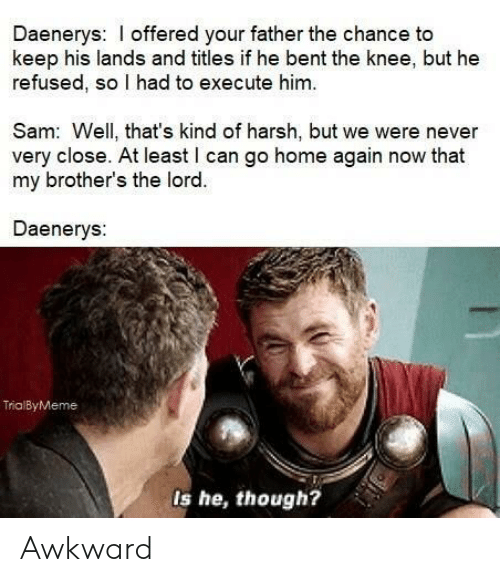 Awkward, Home, and Harsh: Daenerys: I offered your father the chance to  keep his lands and titles if he bent the knee, but he  refused, so I had to execute him.  Sam: Well, that's kind of harsh, but we were never  very close. At least l can go home again now that  my brother's the lord.  Daenerys:  TrialByMeme  Is he, though? Awkward