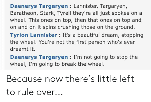 Beautiful, Daenerys Targaryen, and Break: Daenerys Targaryen Lannister, Targaryen,  Baratheon, Stark, Tyrell they're all just spokes on a  wheel. This ones on top, then that ones on top and  on and on it spins crushing those on the ground.  Tyrion Lannister: It's a beautiful dream, stopping  the wheel. You're not the first person who's ever  dreamt it.  Daenerys Targaryen I'm not going to stop the  wheel, I'm going to break the wheel Because now there's little left to rule over...