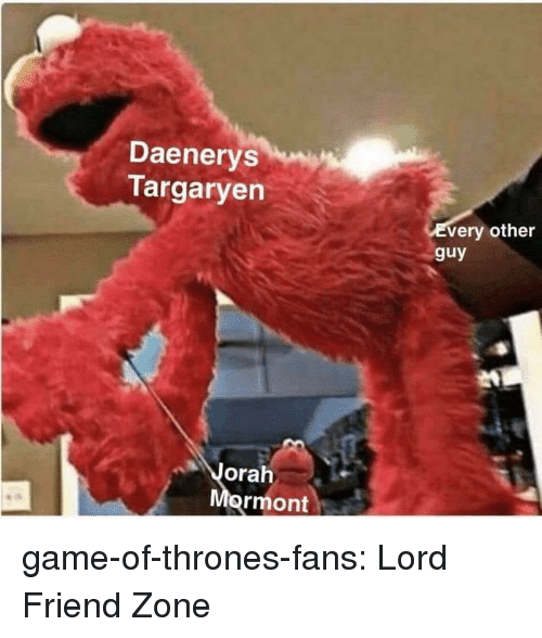 Game of Thrones, Tumblr, and Daenerys Targaryen: Daenerys  Targaryen  very other  guy  orah  ormont game-of-thrones-fans:  Lord Friend Zone