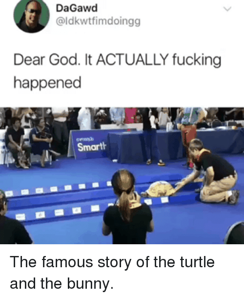 Fucking, Funny, and God: DaGawd  @ldkwtfimdoingg  Dear God. It ACTUALLY fucking  happened  ornen)  Smartth The famous story of the turtle and the bunny.