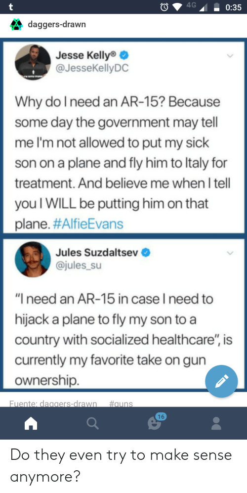 """Sick, Government, and Ar 15: daggers-drawn  Jesse Kelly  @JesseKellyDC  Why do Ineed an AR-15? Because  some day the government may tell  me l'm not allowed to put my sick  son on a plane and fly him to ltaly for  treatment, And believe me when I tell  you I WILL be putting him on that  plane. #AlfieEvans  Jules Suzdaltsev  @jules_su  """"I need an AR-15 in case I need to  hijack a plane to fly my son toa  country with socialized healthcare"""", is  currently my favorite take on gun  ownership.  Fuente: daggers-drawn  #auns  16 Do they even try to make sense anymore?"""