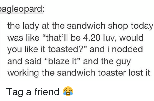 "Memes, Lost, and Blaze: Dagleopard  the lady at the sandwich shop today  was like ""that'll be 4.20 luv, would  you like it toasted?"" and i nodded  and said ""blaze it"" and the guy  working the sandwich toaster lost it Tag a friend 😂"