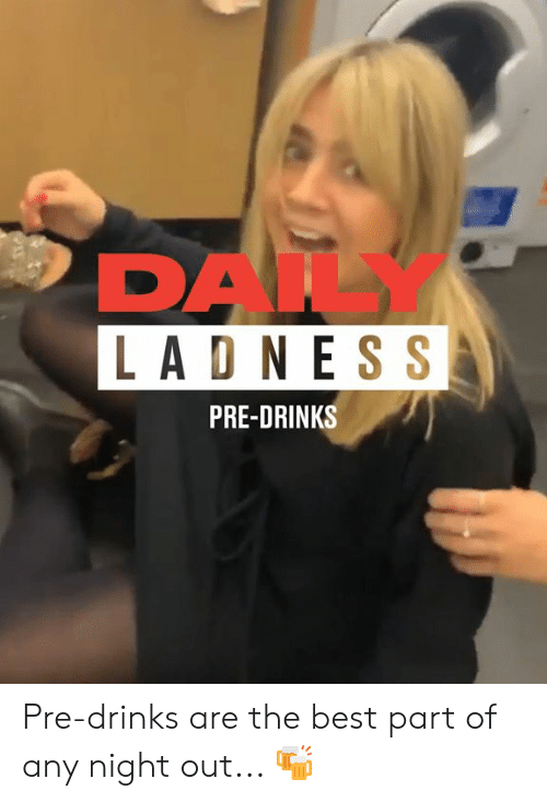 Dank, Best, and 🤖: DAIL  LAD NES S  PRE-DRINKS Pre-drinks are the best part of any night out... 🍻