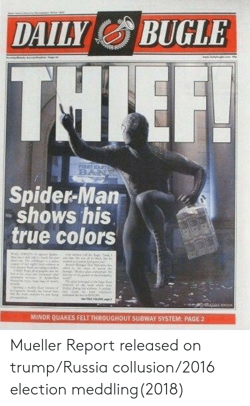Spider, SpiderMan, and Subway: DAILBUGLE  Spider-Man  shows his  true colors  MINOR QUAKES FELTTHROUGHOUT SUBWAY SYSTEM PAGE,2 Mueller Report released on trump/Russia collusion/2016 election meddling(2018)