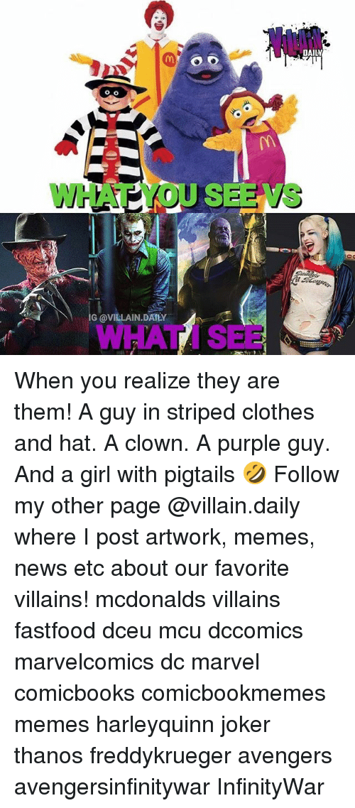 Clothes, Joker, and McDonalds: DAILV  WHAT YOU SERIVS  +7  G @VILLAIN.DATLY  WHAT I SEE When you realize they are them! A guy in striped clothes and hat. A clown. A purple guy. And a girl with pigtails 🤣 Follow my other page @villain.daily where I post artwork, memes, news etc about our favorite villains! mcdonalds villains fastfood dceu mcu dccomics marvelcomics dc marvel comicbooks comicbookmemes memes harleyquinn joker thanos freddykrueger avengers avengersinfinitywar InfinityWar
