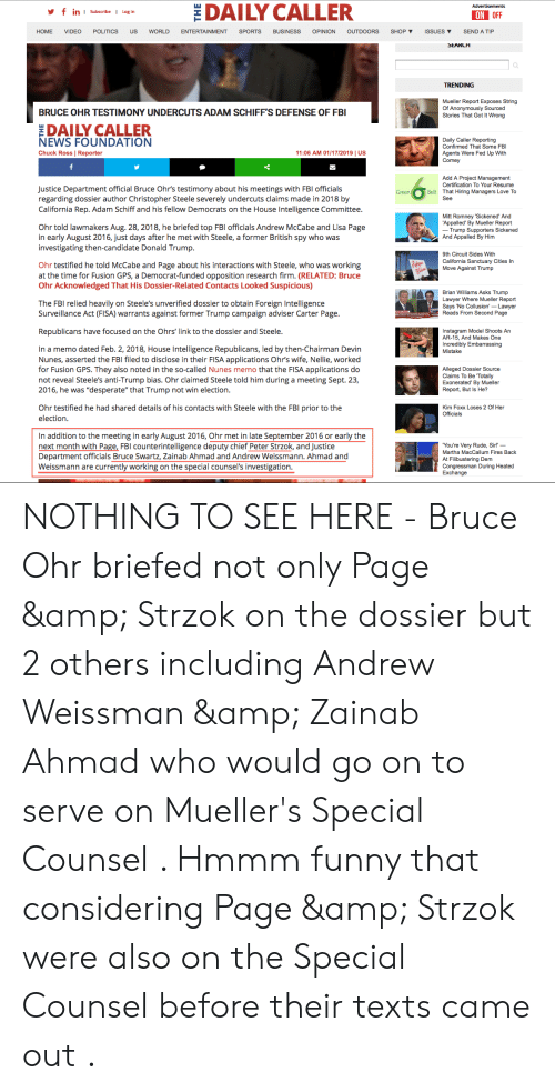 Appalled, Brian Williams, and Desperate: DAILY CALLER  in I Subscribe I Log in  ON OFF  HOME VIDEO POLITICS US WORLD ENTERTAINMENT SPORTS BUSINESS OPINION OUTDOORS SHOP ▼ ISSUES ▼ SEND A TIP  0  TRENDING  Mueller Report Exposes String  Of Anonymously Sourced  Stories That Got It Wrong  BRUCE OHR TESTIMONY UNDERCUTS ADAM SCHIFF'S DEFENSE OF FBI  DAILY CALLER  Daily Caller Reporting  Confirmed That Some FBI  Agents Were Fed Up With  Comey  NEWS FOUNDATION  Chuck Ross | Reporter  11:06 AM 01/17/2019 | US  Add A Project Management  Certification To Your Resume  That Hiring Managers Love To  Justice Department official Bruce Ohrs testimony about his meetings with FBI officials  regarding dossier author Christopher Steele severely undercuts claims made in 2018 by  California Rep. Adam Schiff and his fellow Democrats on the House Intelligence Committee  Belt  Mitt Romney 'Sickened' And  Appalled' By Mueller Report  Ohr told lawmakers Aug. 28, 2018, he briefed top FBI officials Andrew McCabe and Lisa Page  in early August 2016, just days after he met with Steele, a former British spy who was  investigating then-candidate Donald Trump  Trump Supporters Sickened  And Appalled By Him  9th Circuit Sides With  California Sanctuary Cities In  Move Against Trump  Ohr testified he told McCabe and Page about his interactions with Steele, who was working  at the time for Fusion GPS, a Democrat-funded opposition research firm. (RELATED: Bruce  Ohr Acknowledged That His Dossier-Related Contacts Looked Suspicious)  Brian Williams Asks Trump  Lawyer Where Mueller Report  Says 'No Collusion-Lawyer  Reads From Second Page  The FBI relied heavily on Steele's unverified dossier to obtain Foreign Intelligence  Surveillance Act (FISA) warrants against former Trump campaign adviser Carter Page  Republicans have focused on the Ohrs' link to the dossier and Steele  Instagram Model Shoots An  AR-15, And Makes One  Incredibly Embarrassing  Mistake  In a memo dated Feb. 2, 2018, House Intelligence R