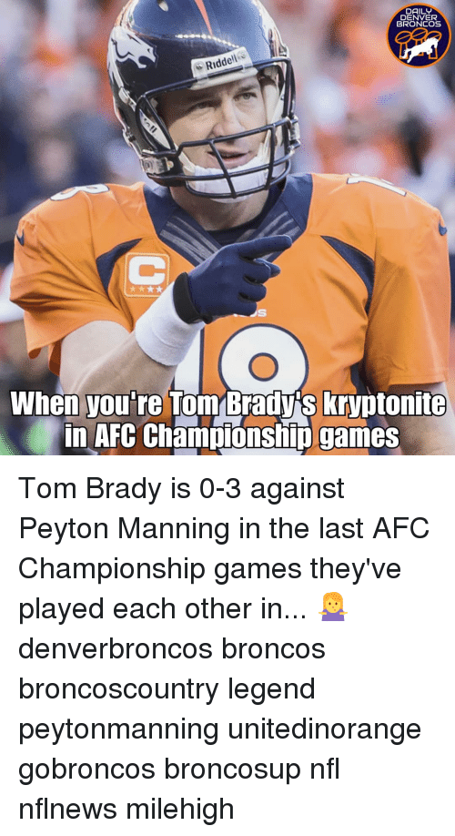 Denver Broncos, Memes, and Nfl: DAILY  DENVER  BRONCOS  Riddell  When you're Tom Brady's kryptonite  in AFC Champiónship games Tom Brady is 0-3 against Peyton Manning in the last AFC Championship games they've played each other in... 🤷♀️ denverbroncos broncos broncoscountry legend peytonmanning unitedinorange gobroncos broncosup nfl nflnews milehigh