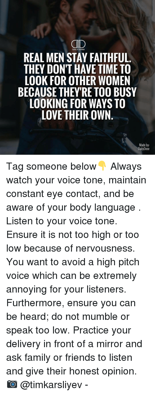 Memes, Too High, and 🤖: DAILY DOSE  REAL MEN STAY FAITHFUL  THEY DON'T HAVE TIME TO  LOOK FOR OTHER WOMEN  BECAUSE THEY'RE TOO BUSY  LOOKING FOR WAYS TO  LOVE THEIR OWN  Made by  Daily Dose Tag someone below👇 Always watch your voice tone, maintain constant eye contact, and be aware of your body language . Listen to your voice tone. Ensure it is not too high or too low because of nervousness. You want to avoid a high pitch voice which can be extremely annoying for your listeners. Furthermore, ensure you can be heard; do not mumble or speak too low. Practice your delivery in front of a mirror and ask family or friends to listen and give their honest opinion. 📷 @timkarsliyev -