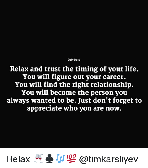 Life, Memes, and Appreciate: Daily Dose  Relax and trust the timing of your life.  You will figure out your career.  You will find the right relationship.  You will become the person you  always wanted to be. Just don't forget to  appreciate who you are now. Relax 🥂♣️🎶💯 @timkarsliyev