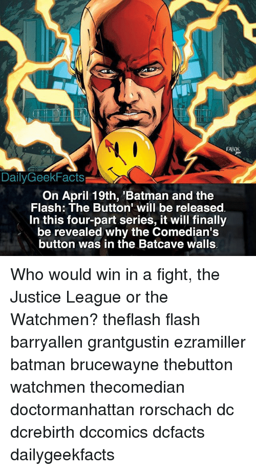 """Batman, Facts, and Memes: Daily Geek Facts  On April 19th, Batman and the  Flash: The Button"""" will be released  In this four-part series, it will finally  be revealed why the Comedian's  button was in the Batcave walls Who would win in a fight, the Justice League or the Watchmen? theflash flash barryallen grantgustin ezramiller batman brucewayne thebutton watchmen thecomedian doctormanhattan rorschach dc dcrebirth dccomics dcfacts dailygeekfacts"""