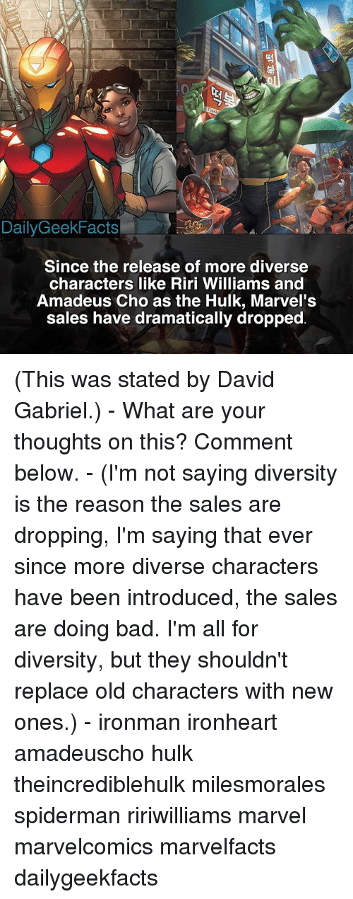 Bad, Facts, and Memes: Daily Geek Facts  Since the release of more diverse  characters like Riri Williams and  Amadeus Cho as the Hulk, Marvel's  sales have dramatically dropped (This was stated by David Gabriel.) - What are your thoughts on this? Comment below. - (I'm not saying diversity is the reason the sales are dropping, I'm saying that ever since more diverse characters have been introduced, the sales are doing bad. I'm all for diversity, but they shouldn't replace old characters with new ones.) - ironman ironheart amadeuscho hulk theincrediblehulk milesmorales spiderman ririwilliams marvel marvelcomics marvelfacts dailygeekfacts