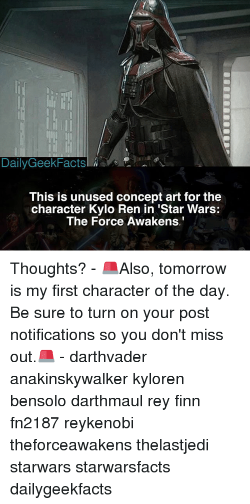 Finn, Kylo Ren, and Memes: Daily GeekFactsl  This is unused concept art for the  character Kylo Ren in 'Star Wars:  The Force Awakens. Thoughts? - 🚨Also, tomorrow is my first character of the day. Be sure to turn on your post notifications so you don't miss out.🚨 - darthvader anakinskywalker kyloren bensolo darthmaul rey finn fn2187 reykenobi theforceawakens thelastjedi starwars starwarsfacts dailygeekfacts