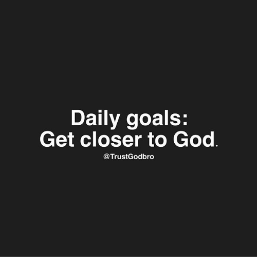 Goals, God, and Memes: Daily goals  Get closer to God  @TrustGodbro