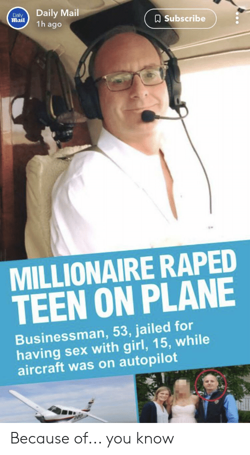 Sex, Daily Mail, and Girl: Daily Mail  1h ago  Dally  Mail  ASubscribe  MILLIONAIRE RAPED  TEEN ON PLANE  Businessman, 53, jailed for  having sex with girl, 15, while  aircraft was on autopilot Because of... you know