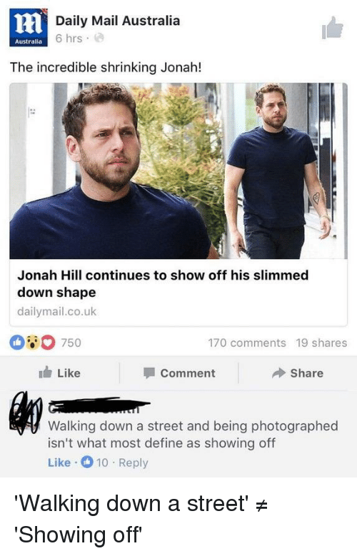 Facepalm, Jonah Hill, and Australia: Daily Mail Australia  6 hrs  a  Australia  The incredible shrinking Jonah!  Jonah Hill continues to show off his slimmed  down shape  dailymail.co.uk  750  170 comments 19 shares  Like  Comment  Share  Walking down a street and being photographed  isn't what most define as showing off  Like 10 Reply