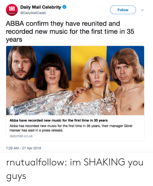 Music, Target, and Tumblr: Daily Mail Celebrity  @DailyMailCeleb  ni  Follow  ABBA confirm they have reunited and  recorded new music for the first time in 35  years  Abba have recorded new music for the first time in 35 years  Abba has recorded new music for the first time in 35 years, their manager Görel  Hanser has said in a press release.  dailymail.co.uk  7:29 AM - 27 Apr 2018 rnutualfollow: im SHAKING you guys