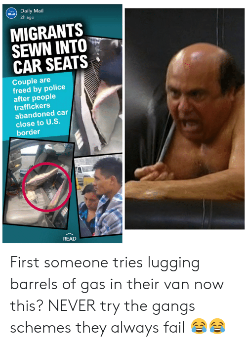 Fail, Police, and Daily Mail: Daily Mail  Mlail  2h ago  MIGRANTS  SEWN INTO  CAR SEATS  Couple are  freed by police  after people  traffickers  abandoned car  close to U.S.  border  READ First someone tries lugging barrels of gas in their van now this? NEVER try the gangs schemes they always fail 😂😂