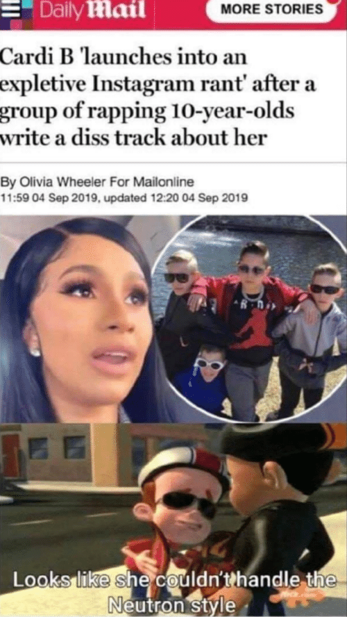 Diss, Instagram, and Daily Mail: Daily Mail  MORE STORIES  Cardi B launches into an  expletive Instagram rant' after a  group of rapping 10-year-olds  write a diss track about her  By Olivia Wheeler For Mailonline  11:59 04 Sep 2019, updated 12:20 04 Sep 2019  Looks like she couldn'thandle the  Neutron style
