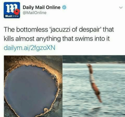 Daily Mail, Mail, and Mailonline: Daily Mail Online  @MailOnline  mailOnine  The bottomless 'jacuzzi of despair' that  kills almost anything that swims into it  dailym.ai/2fgzoXN