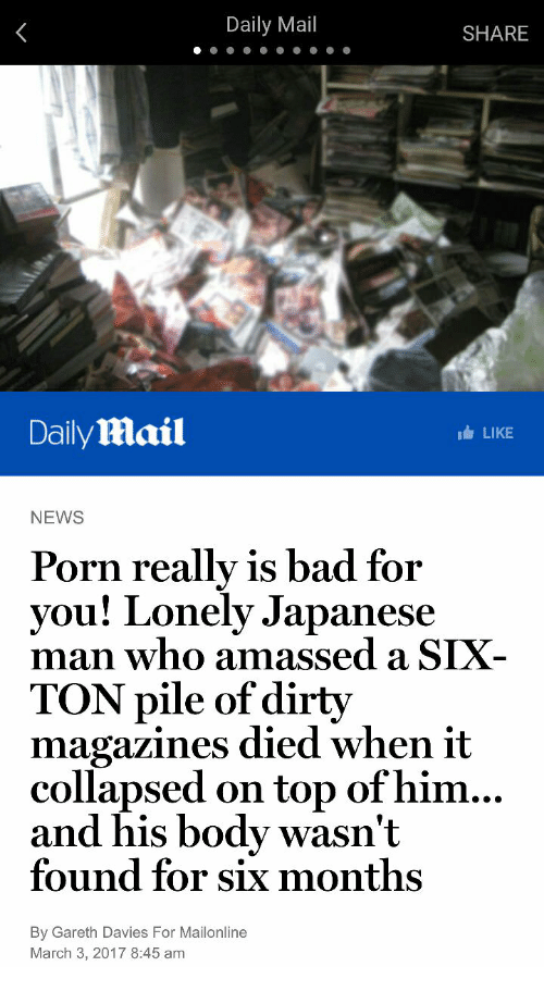 Bad, News, and Dirty: Daily Mail  SHARE  DailyMail  LIKE  NEWS  Porn really is bad for  you! Lonely Japanese  man who amassed a SIX  TON pile of dirty  magazines died when it  collapsed on top of him...  and his body wasn't  found for six months  By Gareth Davies For Mailonline  March 3, 2017 8:45 am