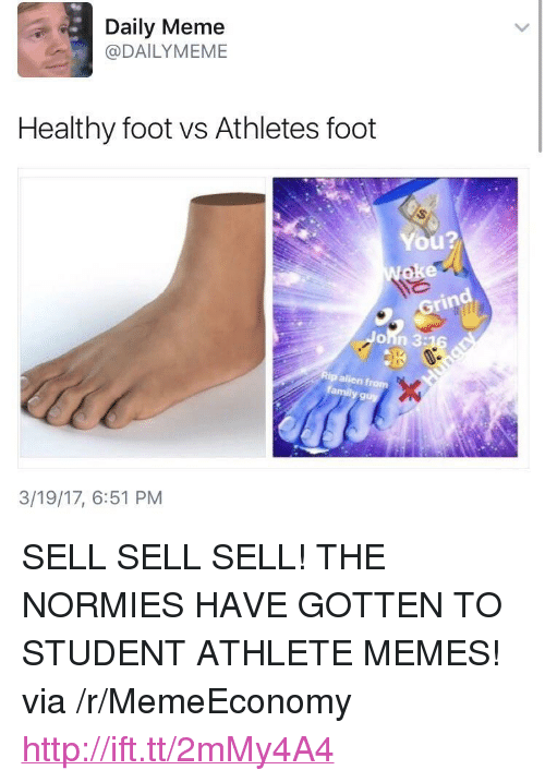 "Meme, Memes, and Http: Daily Meme  @DAILYMEME  Healthy foot vs Athletes foot  You?  Grin  9  3/19/17, 6:51 PM <p>SELL SELL SELL! THE NORMIES HAVE GOTTEN TO STUDENT ATHLETE MEMES! via /r/MemeEconomy <a href=""http://ift.tt/2mMy4A4"">http://ift.tt/2mMy4A4</a></p>"