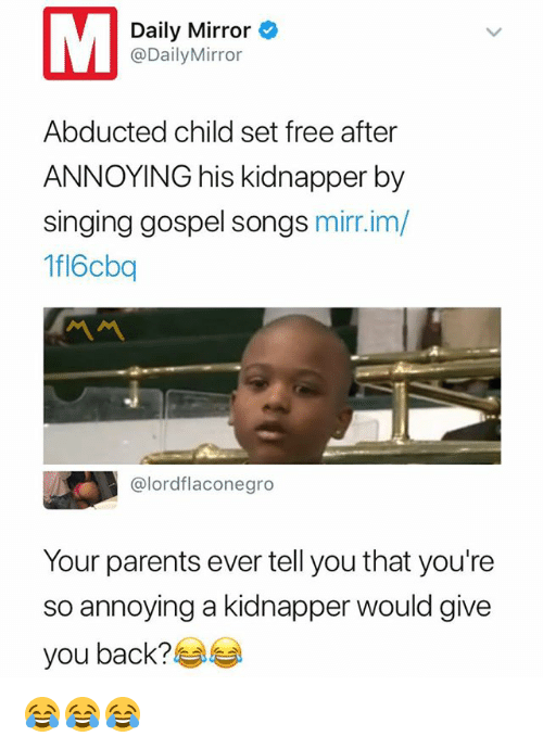 Parents, Singing, and Free: Daily Mirror  @DailyMirror  Abducted child set free after  ANNOYING his kidnapper by  singing gospel songs mirr.im/  fl6cbq  ペペ  @lordflaconegro  Your parents ever tell you that you're  so annoying a kidnapper would give  you back? 😂😂😂
