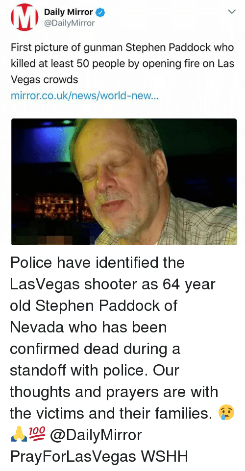 Fire, Memes, and News: Daily Mirror  @DailyMirror  First picture of gunman Stephen Paddock who  killed at least 50 people by opening fire on Las  Vegas crowds  mirror.co.uk/news/world-new...  41 Police have identified the LasVegas shooter as 64 year old Stephen Paddock of Nevada who has been confirmed dead during a standoff with police. Our thoughts and prayers are with the victims and their families. 😢🙏💯 @DailyMirror PrayForLasVegas WSHH