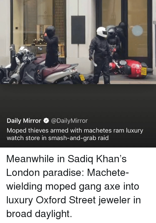 Paradise, Smashing, and Gang: Daily Mirror @DailyMirror  Moped thieves armed with machetes ram luxury  watch store in smash-and-grab raid Meanwhile in Sadiq Khan's London paradise: Machete-wielding moped gang axe into luxury Oxford Street jeweler in broad daylight.