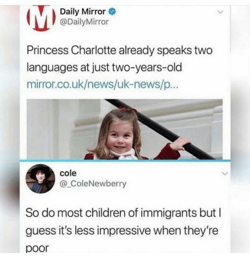 Children, News, and Charlotte: Daily Mirror  @DailyMirror  Princess Charlotte already speaks two  languages at just two-years-old  mirror.co.uk/news/uk-news/p  cole  @_ColeNewberry  So do most children of immigrants but I  guess it's less impressive when they're  poor