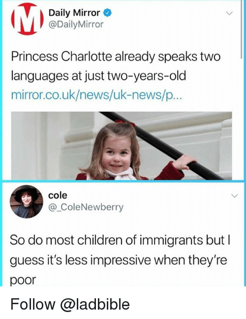 Children, Memes, and News: Daily Mirror  eDailyhMirrar  Princess Charlotte already speaks two  languages at just two-years-old  mirror.co.uk/news/uk-news/p...  cole  @_ColeNewberry  So do most children of immigrants but I  guess it's less impressive when they're  poor Follow @ladbible