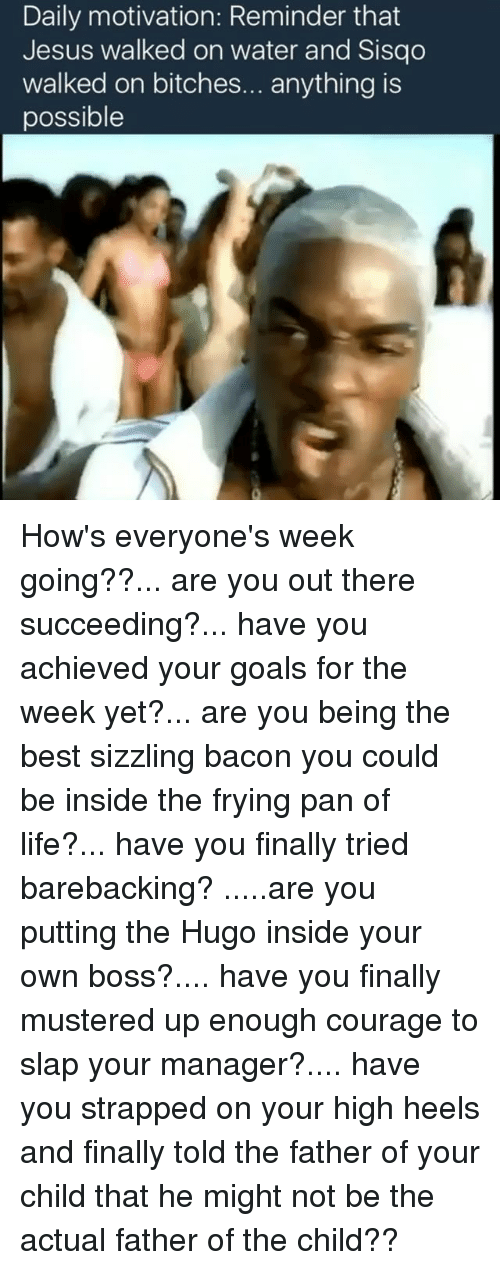 Memes, Sisqo, and Courageous: Daily motivation: Reminder that  Jesus walked on water and Sisqo  walked on bitches  anything is  possible How's everyone's week going??... are you out there succeeding?... have you achieved your goals for the week yet?... are you being the best sizzling bacon you could be inside the frying pan of life?... have you finally tried barebacking? .....are you putting the Hugo inside your own boss?.... have you finally mustered up enough courage to slap your manager?.... have you strapped on your high heels and finally told the father of your child that he might not be the actual father of the child??