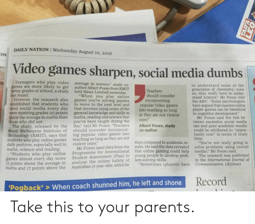 "Abc, News, and Parents: DAILY NATION I Wednesday August 10, 2016  ON  Video games sharpen, social media dumbs  Teenagers who play video  to get  better grades at school, a study  average in science,"" study co-  author Albert Posso from RMIT  told News Limited yesterday  to understand some of the  principles of chemistry; evern  so, they really have to under  stand science Mr Posso told  the ABC. ""Some psychologists  have argued that massive online  player games can be beneficial  to cognitive development.""  games are more likely  Teachers  has found.  ""When you play online  should consider  However, the research also  tablished that students who  ed social media every day  were receiving grades 20 points  ow the average in maths than  games you're solving puzzles  to move to the next level and  that involves using some of the  general knowledge and skills in  maths, reading and science that  you've been taught during the  incorporating  popular video games  into teaching so long  as they are not violent  ones  co-author  Mr Posso said the link be  Royal Melbourne Institute of  Technology (RMIT), says that  ents who play online games  daily perform, especially well in  ose who did not.  The study, released by the day"" said Mr Posso. ""Teachers Albert Posso, study  should consider incorporat  ing popular video games into  teaching so long as they are not  tween excessive social media  use and poor academic results  could be attributed to ""oppor-  tunity cost"" in terms of study  time  then compared to academic re- You're not really going to  sults. He said the data revealed solve problems using (social  violent ones.""  Mr Posso used data from the  Student Assessment (Pisa) to  Australian 15-year-olds, which he  maths, science and reading.  national that online gaming could help media)"" Mr Posso said  Students who play online Programme for Inter  The research was published  in the International Journal of  young people to develop prob-  games almost every day score  ls points above the average in  maths and 17 points above the  analyse the online habits of lem-solving skills.  ""Sometimes (players) have  C  Record  Pogback'> When coach shunned him, he left and shone Take this to your parents."