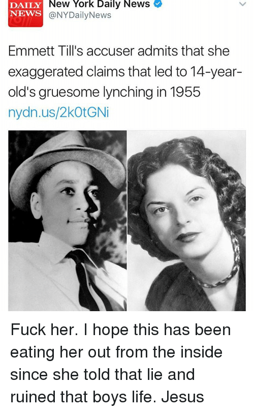 Memes, Nydailynews, and 🤖: DAILY New York Daily News  NEWS  NYDailyNews  Emmett Till's accuser admits that she  exaggerated claims that led to 14-year-  old's gruesome lynching in 1955  nydn.us/2kotGNi Fuck her. I hope this has been eating her out from the inside since she told that lie and ruined that boys life. Jesus