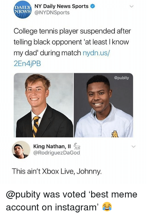 College, Dad, and Instagram: DAILY  NEWS  NY Daily News Sports  @NYDNSports  College tennis player suspended after  telling black opponent 'at least I know  my dad' during match nydn.us/  2En4jPB  @pubity  King Nathan, 11 . a  @RodriguezDaGod  This ain't Xbox Live, Johnny. @pubity was voted 'best meme account on instagram' 😂