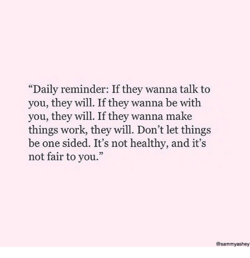 """Work, One, and Will: """"Daily reminder: If they wanna talk to  you, they will. If they wanna be with  you, they will. If they wanna make  things work, they will. Don't let things  be one sided. It's not healthy, and it's  not fair to you.""""  05  @sammyashey"""