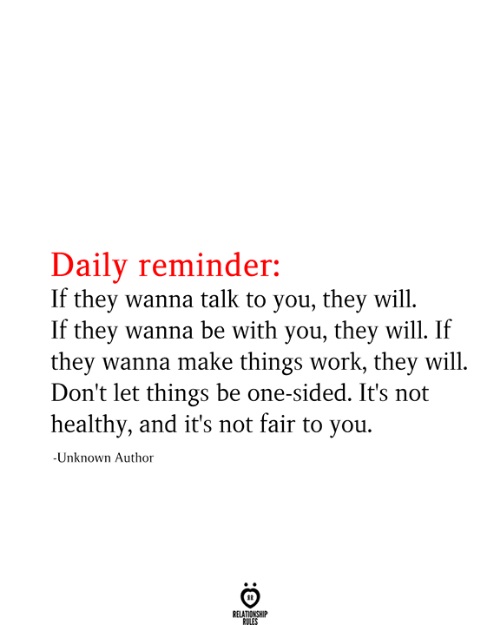 Work, One, and Unknown: Daily reminder:  If they wanna talk to you, they will  If they wanna be with you, they will. If  they wanna make things work, they will  Don't let things be one-sided. It's not  healthy, and it's not fair to you  -Unknown Author  RELATIONSHIP  RULES
