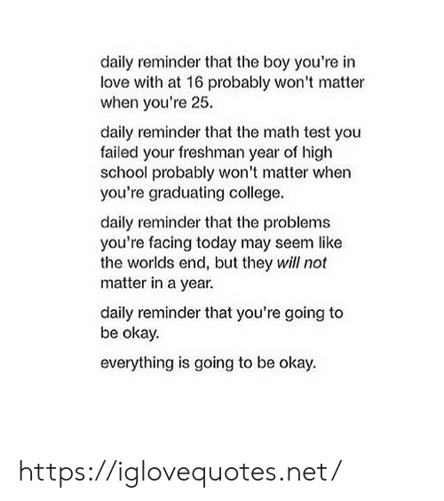 College, Love, and School: daily reminder that the boy you're in  love with at 16 probably won't matter  when you're 25  daily reminder that the math test you  failed your freshman year of high  school probably won't matter when  you're graduating college.  daily reminder that the problems  you're facing today may seem like  the worlds end, but they will not  matter in a year.  daily reminder that you're going to  be okay.  everything is going to be okay. https://iglovequotes.net/