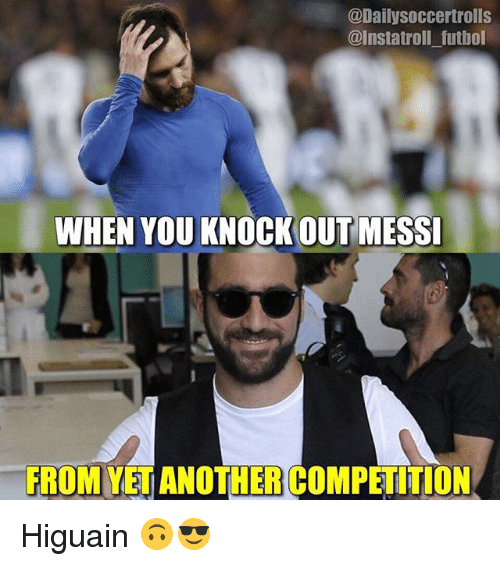 Memes, Troll, and Messi: @Daily Soccertrolls  @Insta troll futbol  WHEN YOU KNOCKOUT MESSI  FROM ANOTHER COMPETITION Higuain 🙃😎