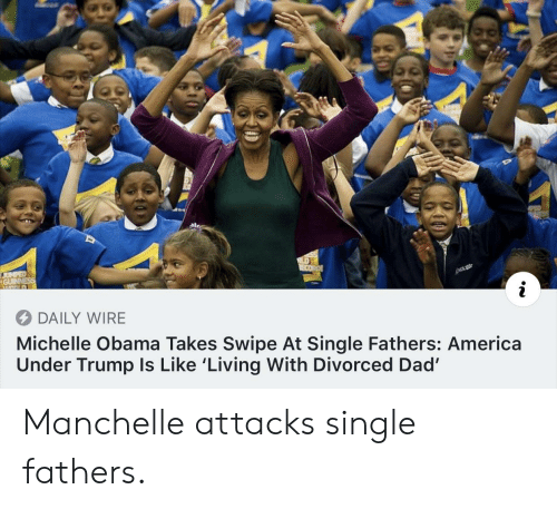 America, Dad, and Michelle Obama: DAILY WIRE  Michelle Obama Takes Swipe At Single Fathers: America  Under Trump Is Like 'Living With Divorced Dad' Manchelle attacks single fathers.