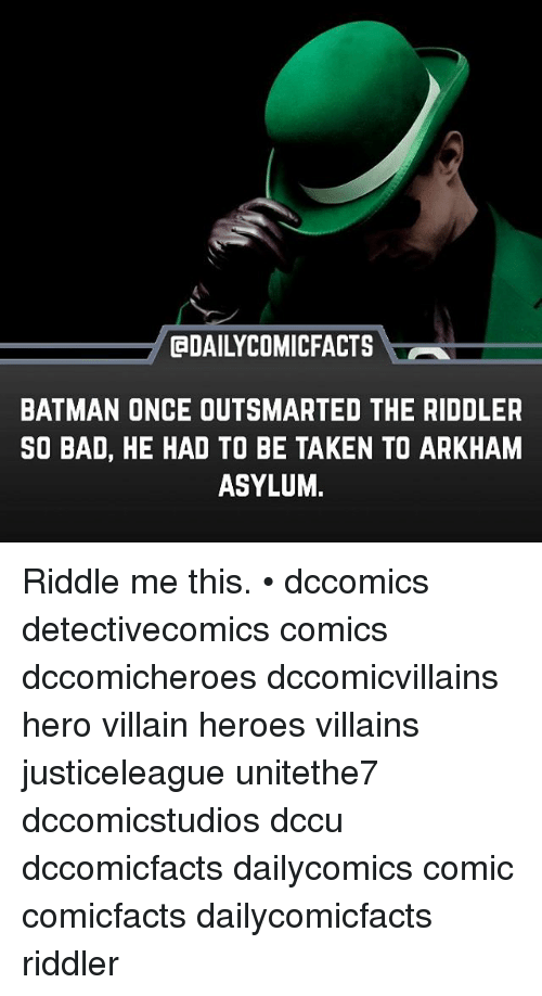 Bad, Batman, and Memes: @DAILYCOMICFACTS  BATMAN ONCE OUTSMARTED THE RIDDLER  SO BAD, HE HAD TO BE TAKEN TO ARKHAM  ASYLUM, Riddle me this. • dccomics detectivecomics comics dccomicheroes dccomicvillains hero villain heroes villains justiceleague unitethe7 dccomicstudios dccu dccomicfacts dailycomics comic comicfacts dailycomicfacts riddler