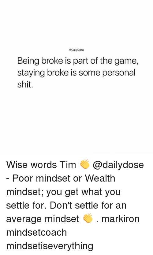 Being Broke, Memes, and Shit: @DailyDose  Being broke is part of the game,  staying broke is some personal  shit. Wise words Tim 👏 @dailydose - Poor mindset or Wealth mindset; you get what you settle for. Don't settle for an average mindset 👏 . markiron mindsetcoach mindsetiseverything