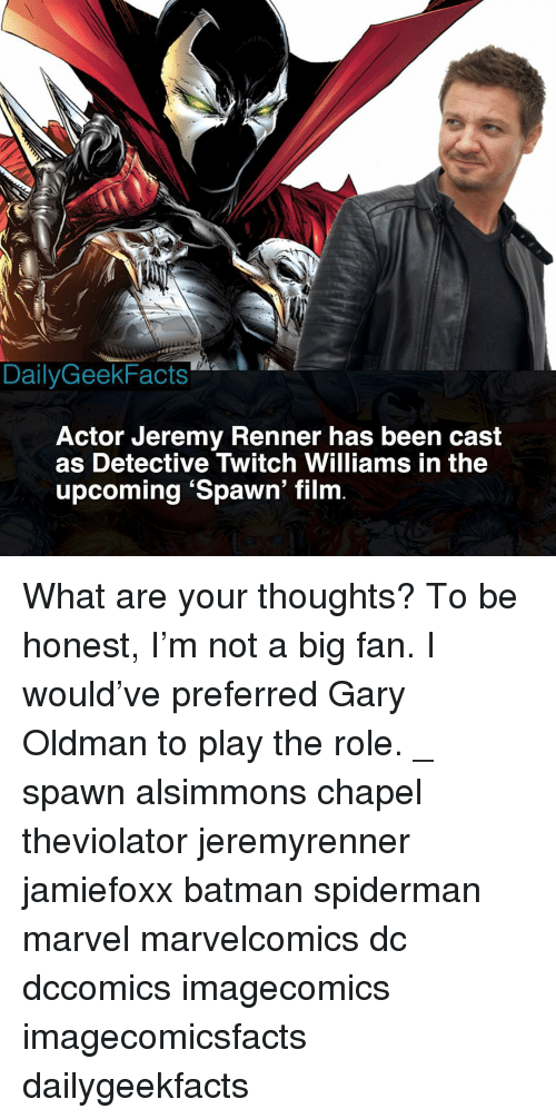 Batman, Memes, and Twitch: DailyGeekFacts  Actor Jeremy Renner has been cast  as Detective Twitch Williams in the  upcoming 'Spawn' film What are your thoughts? To be honest, I'm not a big fan. I would've preferred Gary Oldman to play the role. _ spawn alsimmons chapel theviolator jeremyrenner jamiefoxx batman spiderman marvel marvelcomics dc dccomics imagecomics imagecomicsfacts dailygeekfacts