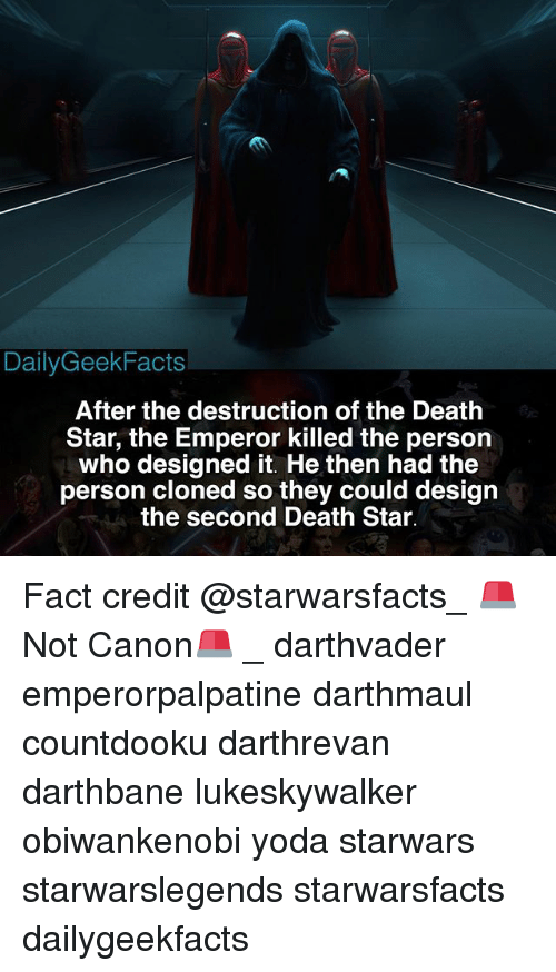 Death Star, Memes, and Yoda: DailyGeekFacts  After the destruction of the Death  Star, the Emperor killed the person  who designed it. He then had the  person cloned so they could design  the second Death Star. Fact credit @starwarsfacts_ 🚨Not Canon🚨 _ darthvader emperorpalpatine darthmaul countdooku darthrevan darthbane lukeskywalker obiwankenobi yoda starwars starwarslegends starwarsfacts dailygeekfacts