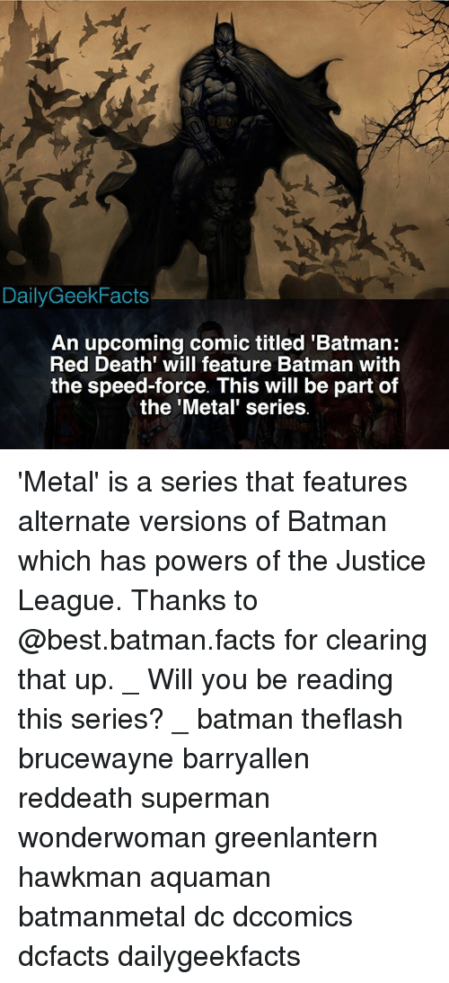 Batman, Facts, and Memes: DailyGeekFacts  An upcoming comic titled 'Batman:  Red Death' will feature Batman with  the speed-force. This will be part of  the 'Metal' series 'Metal' is a series that features alternate versions of Batman which has powers of the Justice League. Thanks to @best.batman.facts for clearing that up. _ Will you be reading this series? _ batman theflash brucewayne barryallen reddeath superman wonderwoman greenlantern hawkman aquaman batmanmetal dc dccomics dcfacts dailygeekfacts