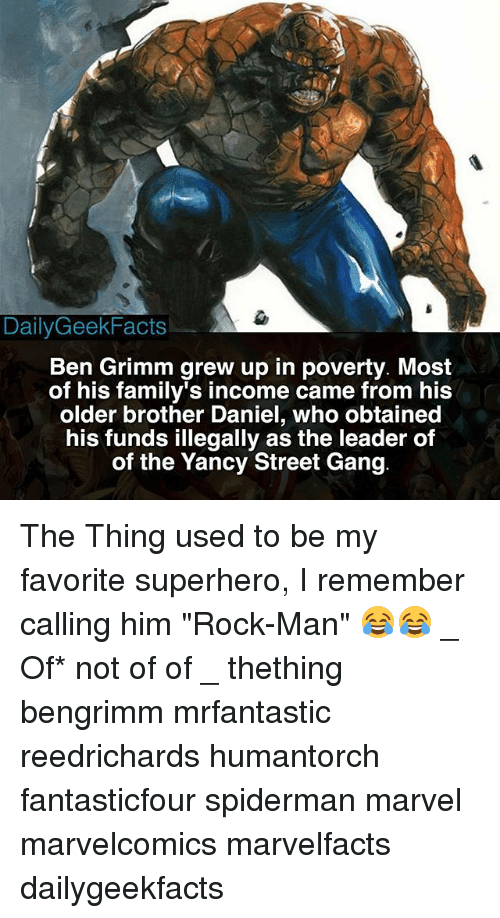 "Memes, Superhero, and Gang: DailyGeekFacts  Ben Grimm grew up in poverty. Most  of his family's income came from his  older brother Daniel, who obtained  his funds illegally as the leader of  of the Yancy Street Gang The Thing used to be my favorite superhero, I remember calling him ""Rock-Man"" 😂😂 _ Of* not of of _ thething bengrimm mrfantastic reedrichards humantorch fantasticfour spiderman marvel marvelcomics marvelfacts dailygeekfacts"