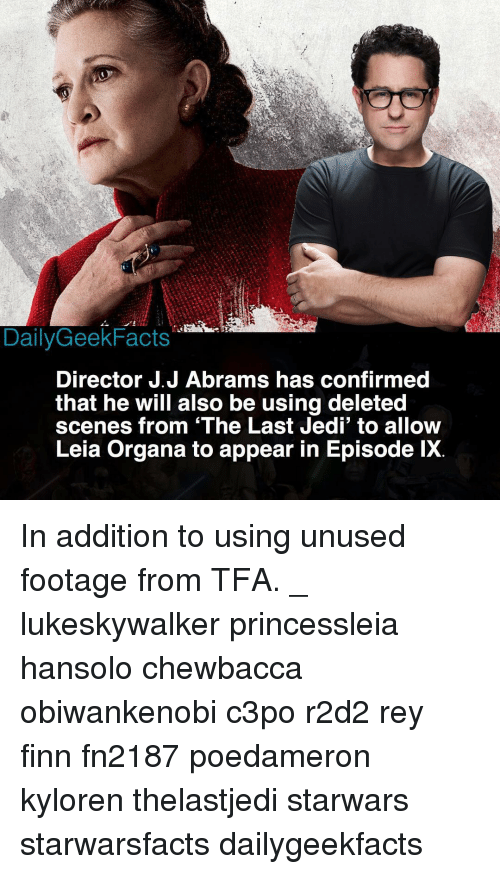 Chewbacca, Finn, and Jedi: DailyGeekFacts  Director J.J Abrams has confirmed  that he will also be using deleted  scenes from 'The Last Jedi' to allow  Leia Organa to appear in Episode lX. In addition to using unused footage from TFA. _ lukeskywalker princessleia hansolo chewbacca obiwankenobi c3po r2d2 rey finn fn2187 poedameron kyloren thelastjedi starwars starwarsfacts dailygeekfacts