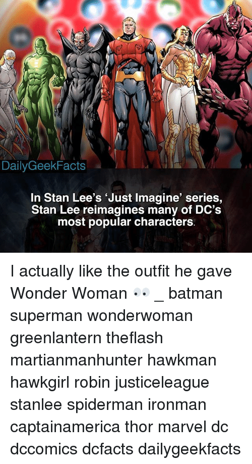 Batman, Memes, and Stan: DailyGeekFacts  In Stan Lee's 'Just Imagine' series,  Stan Lee reimagines many of DC's  most popular characters I actually like the outfit he gave Wonder Woman 👀 _ batman superman wonderwoman greenlantern theflash martianmanhunter hawkman hawkgirl robin justiceleague stanlee spiderman ironman captainamerica thor marvel dc dccomics dcfacts dailygeekfacts